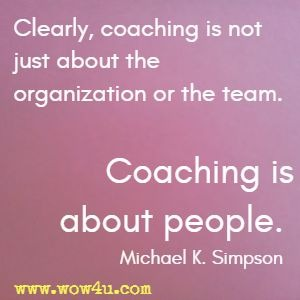 Clearly, coaching is not just about the organization or the team. Coaching is about people. Michael K. Simpson