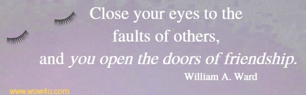 Close your eyes to the faults of others, and you open the doors of friendship. William A. Ward
