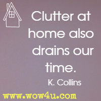 Clutter at home also drains our time. K. Collins