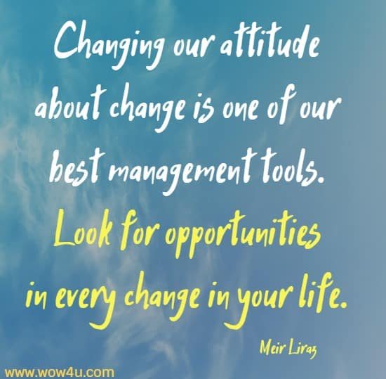 Changing our attitude about change is one of our best management tools. Look for opportunities in every change in your life.  Meir Liraz