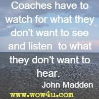 Coaches have to watch for what they don't want to see and listen  to what they don't want to hear.   John Madden