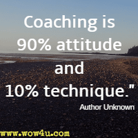 Coaching is 90% attitude and 10% technique. Author Unknown