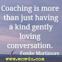 Coaching is more than just having a kind gently loving conversation. Femke Mortimore