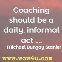 Coaching should be a daily, informal act .... Michael Bungay Stanier