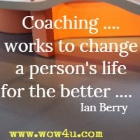 Coaching ....works to change a person's life for the better ....  Ian Berry