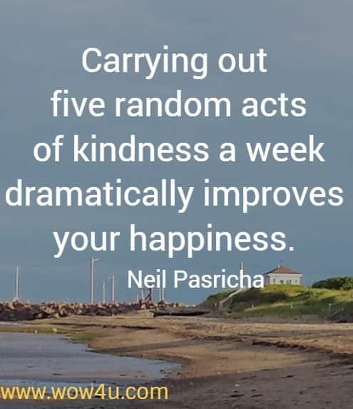 Carrying out five random acts of kindness a week dramatically improves your happiness. Neil Pasricha