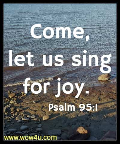 Come, let us sing for joy. Psalm 95:1
