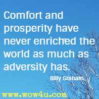 Comfort and prosperity have never enriched the world as  much as adversity has. Billy Graham