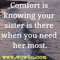 Comfort is knowing your sister is there when you need her most.