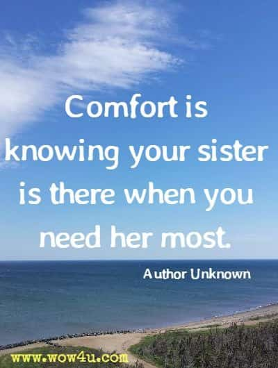 Comfort is knowing your sister is there when you need her most. Author Unknown