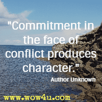 Commitment in the face of conflict produces character. Author Unknown