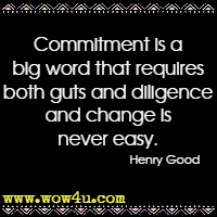 Commitment is a big word that requires both guts and diligence and change is never easy. Henry Good