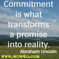 Commitment is what transforms a promise into reality. Abraham Lincoln