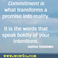 Commitment is what transforms a promise into reality. It is the words that speak boldly of your intentions. Author Unknown