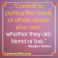 Commit to putting the needs of others above your own, whether they are friend or foe. Nicole L Rivera