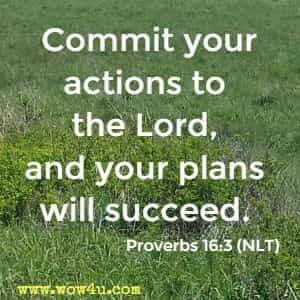 Commit your actions to the Lord, and your plans will succeed.  Proverbs 16:3