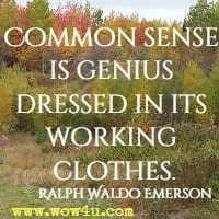 Common sense is genius dressed in its working clothes. Ralph Waldo Emerson