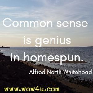 Common sense is genius in homespun. Alfred North Whitehead