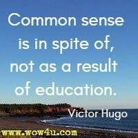 Common sense is in spite of, not as a result of education. Victor Hugo