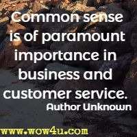 Common sense if of paramount importance in business and customer service. Author Unknown