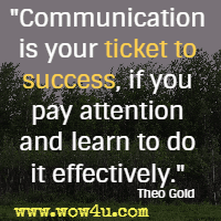 Communication is your ticket to success, if you pay attention and learn to do it effectively. Theo Gold