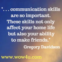 . . . communication skills are so important. These skills not only affect your home life but also your ability to make friends. Gregory Davidson