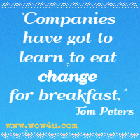 Companies have got to learn to eat change for breakfast. Tom Peters