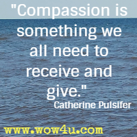 Compassion is something we all need to receive and give. Catherine Pulsifer