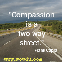 Compassion is a two way street. Frank Capra