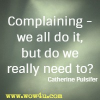Complaining - we all do it, but do we really need to? Catherine Pulsifer