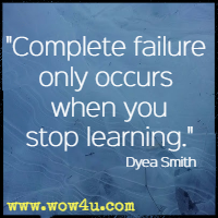 Complete failure only occurs when you stop learning. Dyea Smith