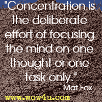 Concentration is the deliberate effort of focusing the mind on one thought or one task only.  Mat Fox