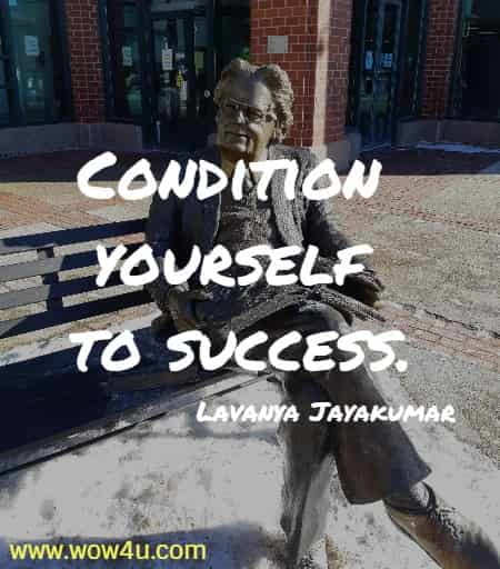 Condition yourself to success.  Lavanya Jayakumar