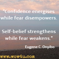 Confidence energises while fear disempowers. Self-belief strengthens while fear weakens. Eugene C. Onyibo