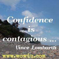 Confidence is contagious ... Vince Lombardi