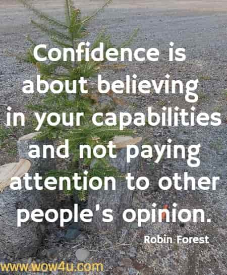 Confidence is about believing in your capabilities and not paying attention to other people's opinion.   Robin Forest
