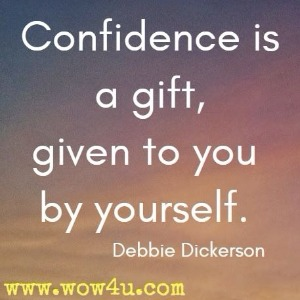Confidence is a gift, given to you by yourself. Debbie Dickerson