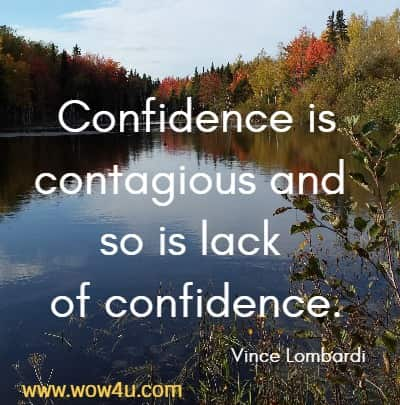 Confidence is contagious and so is lack of confidence.   Vince Lombardi