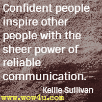 Confident people inspire other people with the sheer power of reliable communication. Kellie Sullivan