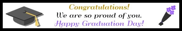 Congratulations!  We are so proud of you. Happy Graduation Day!