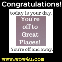 Congratulations! today is your day. You're off to Great Places! You're off and away.