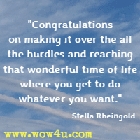 Congratulations on making it over the all the hurdles and reaching that wonderful time of life where you get to do whatever you want. Stella Rheingold