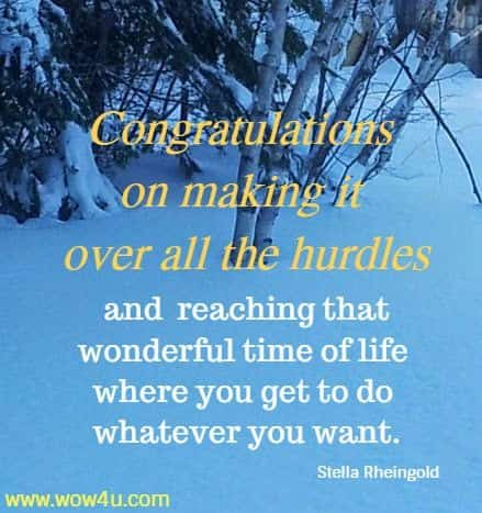 Congratulations on making it over all the hurdles and reaching that wonderful time of life where you get to do whatever you want. Stella Rheingold