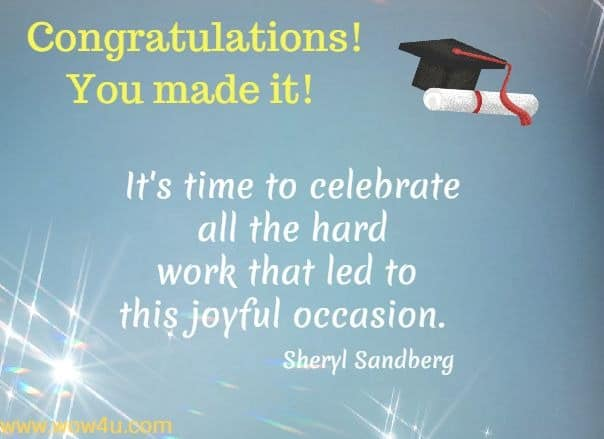 Congratulations! You made it! It's time to celebrate all the hard  work that led to this joyful occasion.  Sheryl Sandberg