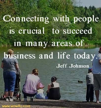 Connecting with people is crucial (or at least very helpful) to succeed in many areas of business and life today.   Jeff Johnson