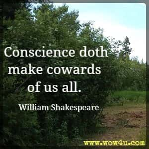 Conscience doth make cowards of us all. William Shakespeare