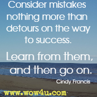 Consider mistakes nothing more than detours on the way to success. Learn from them, and then go on. Cindy Francis