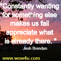 Constantly wanting for something else makes us fail appreciate what is already there. Josh Brendan