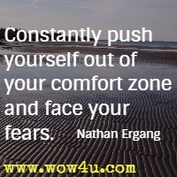 Constantly push yourself out of your comfort zone and face your fears. Nathan Ergang