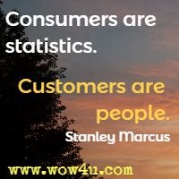 Consumers are statistics. Customers are people. Stanley Marcus